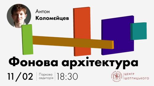 """Лекція Антона Коломєйцева """"Фонова архітектура"""""""