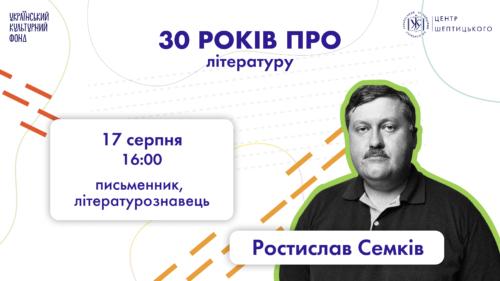 """Лекція Ростислава Семківа: """"30 років про літературу"""""""
